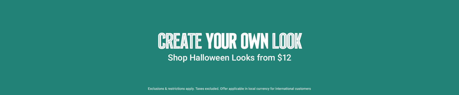 CREATE YOUR OWN LOOK | Shop Halloween Looks from $12 *Exclusions & restrictions apply. Taxes excluded. Offer applicable in local currency for international customers.