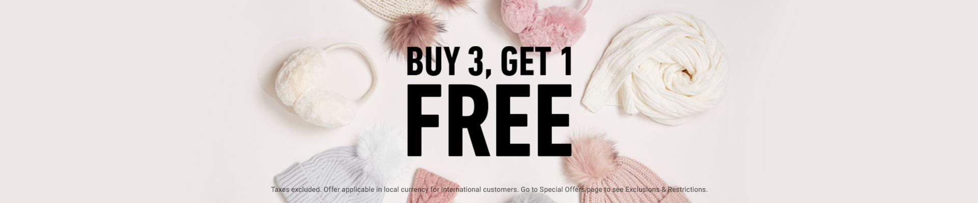 BUY 3, GET 1 FREE *Taxes excluded. Offer applicable in local currency for international customer. Go to Special Offers page to see Exclusions & Restrictions.
