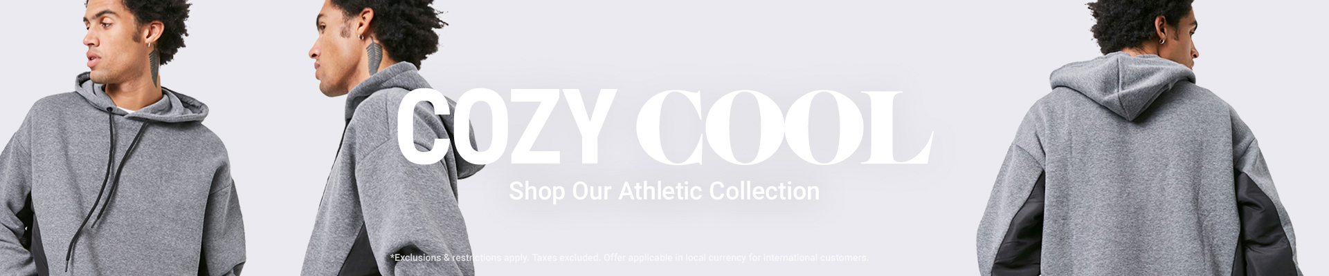 COZY COOL Shop Our Athletic Collection *Exclusions & restrictions apply. Taxes excluded. Offer applicable in local currency for international customers.