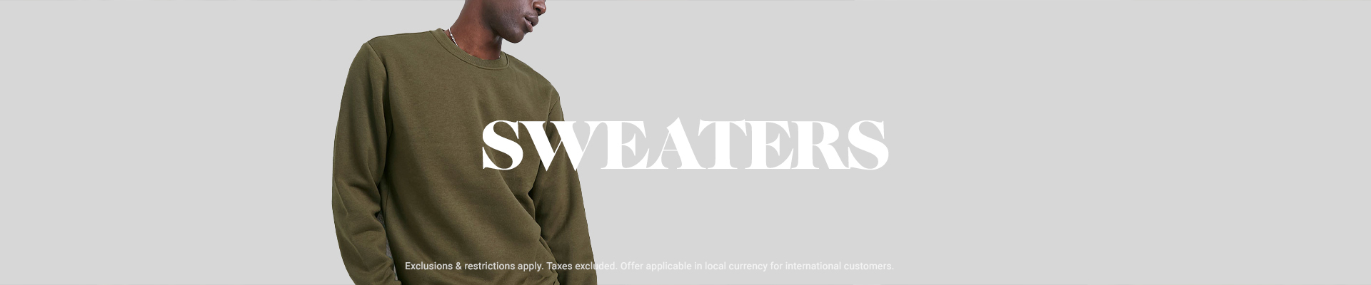 SWEATERS *Exclusions & restrictions apply. Taxes excluded. Offer applicable in local currency for international customers.